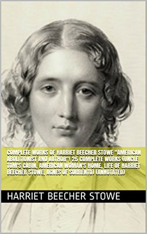 "Complete Works of Harriet Beecher Stowe ""American Abolitionist and Author""! 25 Complete Works (Uncle Tom's Cabin, American Woman's Home, Life of Harriet Beecher Stowe, Agnes of Sorrento) (Annotated)"