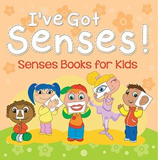 I've Got Senses!: Senses Books for Kids: Early Learning Books K-12 (Baby & Toddler Sense & Sensation Books)