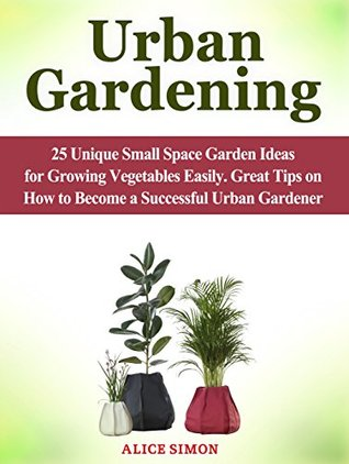 Urban Gardening: 25 Unique Small Space Garden Ideas for Growing Vegetables Easily. Great Tips on How to Become a Successful Urban Gardener