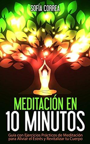 MEDITACIÓN EN 10 MINUTOS - Guía con Ejercicios Prácticos para Aliviar el Estrés y Revitalizar tu Cuerpo: Elimina la Ansiedad, Depresión y Alcanza la Máxima ... para Principiantes)