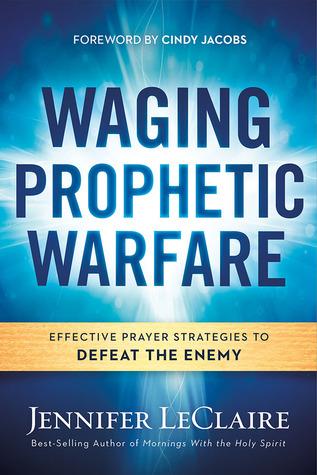 Waging Prophetic Warfare: Effective Prayer Strategies to Defeat the Enemy por Jennifer LeClaire