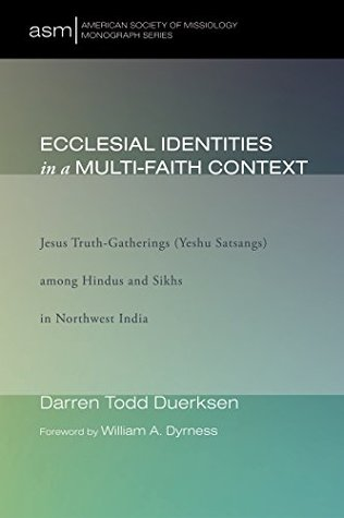 Ecclesial Identities in a Multi-Faith Context: Jesus Truth-Gatherings (Yeshu Satsangs) among Hindus and Sikhs in Northwest India (American Society of Missiology Monograph Series Book 22)