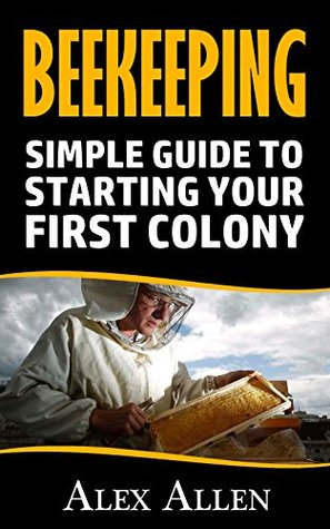 Beekeeping: Simple Guide to starting your first colony