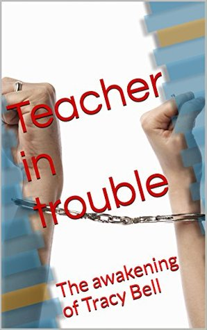 Teacher in Trouble: The awakening of Tracy Bell (T Bell Book 1)