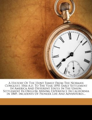 A History of the Hunt Family from the Norman Conquest, 1066 A.D, to the Year 1890: Early Settlement in America and Different States in the Union, Settlement in Oregon, Mining Experience in California in 1849, Incidents of Pioneer Life and Adventures...