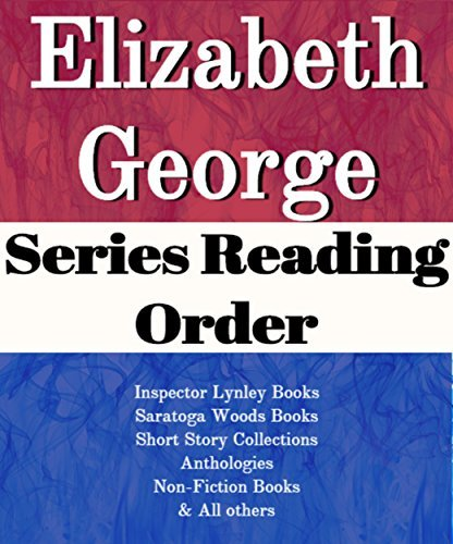 ELIZABETH GEORGE: SERIES READING ORDER: SERIES LIST: INSPECTOR LYNLEY BOOKS, SARATOGA WOODS BOOKS, SHORT STORY COLLECTIONS, ANTHOLOGIES, NON-RICTION BOOKS & ALL OTHERS BY ELIZABETH GEORGE