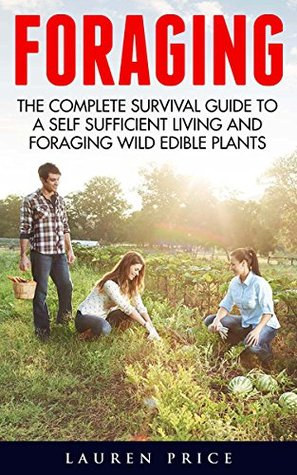 Foraging: The Complete Survival Guide To A Self-Sufficient Living And Foraging Wild Edible Plants
