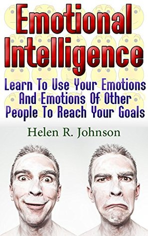Emotional Intelligence: Learn To Use Your Emotions And Emotions Of Other People To Reach Your Goals: