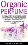 Organic Perfume: The Complete Beginners Guide With 48 Homemade Recipes For Making Divine Smelling, Organic Perfumes From Scratch (Aromatherapy, Essential Oils, Homemade Perfume)