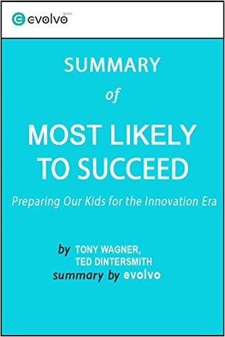 Most Likely to Succeed: Summary of the Key Ideas - Original Book by Tony Wagner, Ted Dintersmith: Preparing Our Kids for the Innovation Era