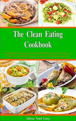 The Clean Eating Cookbook: 101 Amazing Whole Food Salad, Soup, Casserole, Slow Cooker and Skillet Recipes Inspired by The Mediterranean Diet (Free Gift)