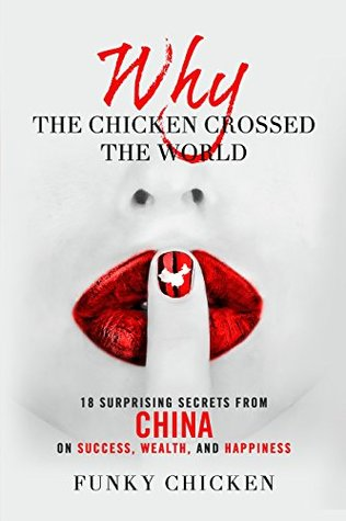 Why the Chicken Crossed the World: 18 Surprising Secrets from China on Success, Wealth, and Happiness (Funky Chicken)