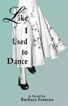 Like I Used to Dance: A Novel by Barbara Frances