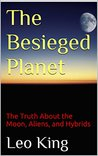 The Besieged Planet: The Truth About the Moon, Aliens, and Hybrids
