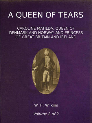 A Queen of Tears, Caroline Matilda, Queen of Denmark and Norway and Princess of Great Britain and Ireland, Vol. 2 of 2