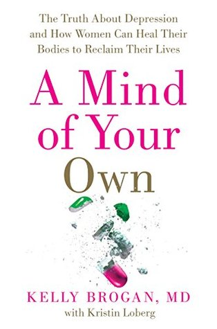 Ebook A Mind of Your Own: The Truth About Depression and How Women Can Heal Their Bodies to Reclaim Their Lives by Kelly Brogan PDF!
