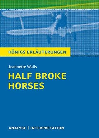 Half Broke Horses von Jeannette Walls.: Textanalyse und Interpretation mit ausführlicher Inhaltsangabe und Abituraufgaben mit Lösungen (Königs Erläuterungen Book 495)