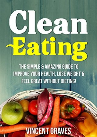 Clean Eating: The Simple & Amazing Guide to Improve Your Health, Lose Weight & Feel Great Without Dieting!