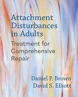 Attachment Disturbances in Adults: Treatment for Comprehensive Repair por Daniel P. Brown, David S. Elliott, Andrea Cole, Caroline R. Baltzer, Paula Morgan-Johnson, Deirdre Fay, James Hickey, Paula Sacks, Jan Bloom