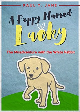 Books for Kids: A Puppy Named Lucky: The Misadventure with the White Rabbit (Bedtime Stories for Kids ages 3-8, Children's Books, Children's Books ages ... 4-6, Kid's Books, Books for Kids,) Book 1)