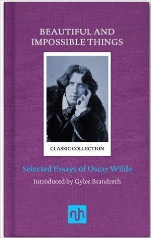 Beautiful and Impossible Things - Selected Essays of Oscar Wilde