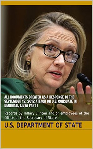 All Documents Created as a Response to the September 12, 2012 Attack on U.S. Consuate in Benghazi, Libya Part I: Records by Hillary Clinton and or employees ... of State.