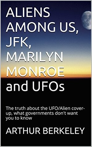 ALIENS AMONG US, JFK, MARILYN MONROE and UFOs: The truth about the UFO/Alien cover-up, what governments don't want you to know