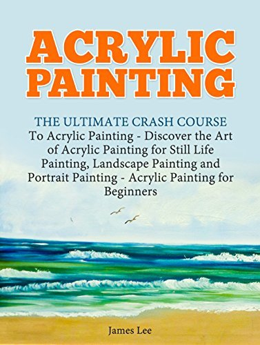 Acrylic Painting: The Ultimate Crash Course To Acrylic Painting - Discover the Art of Acrylic Painting for Still Life Painting, Landscape Painting and Portrait Painting