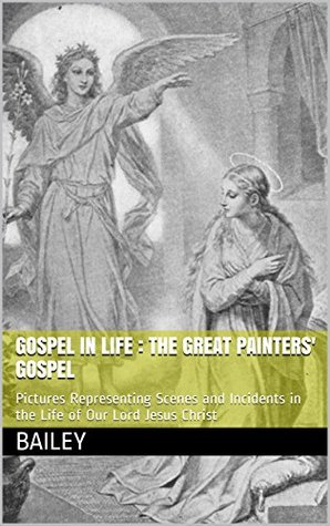 gospel in life : The Great Painters' Gospel (Illustrated): Pictures Representing Scenes and Incidents in the Life of Our Lord Jesus Christ