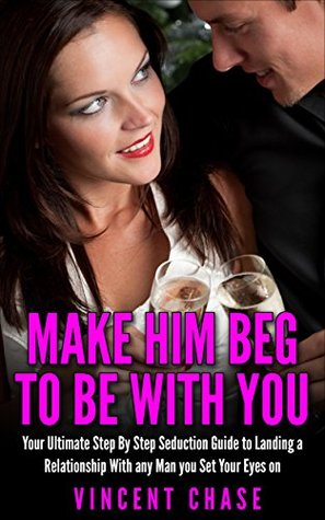 Make Him BEG To Be Your Boyfriend: The Ultimate Step by Step Guide to Landing the Relationship of Your Dreams
