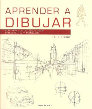 Aprender A Dibujar: Guía Práctica de Dibujo para Principiantes y Avanzados por Peter C. Gray