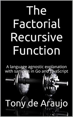 The Factorial Recursive Function: A language agnostic explanation with samples in Go and JavaScript (Programming Concepts Book 1)