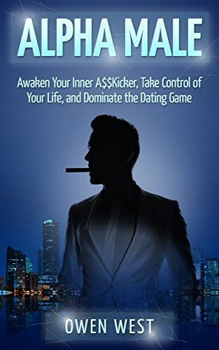 Alpha Male: Awaken the Inner A$$Kicker, Take Control of Your Life, and Dominate The Dating Game (PUA, Pick-Up Artist, Confidence, Leadership Series)