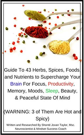 Guide To 43 Herbs, Spices, Foods, and Nutrients to Supercharge Your Brain For Focus, Productivity, Memory, Moods, Sleep, Beauty, and Peaceful State Of Mind