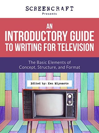 An Introductory Guide to Writing for Television: The Basic Elements of Concept, Structure and Format (ScreenCraft Series Book 2)