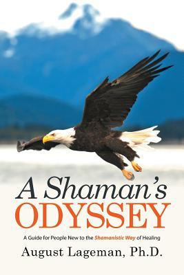 A Shaman's Odyssey: A Guide for People New to the Shamanistic Way of Healing