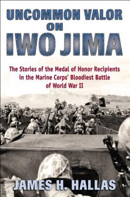 Uncommon Valor on Iwo Jima: The Stories of the Medal of Honor Recipients in the Marine Corps' Bloodiest Battle of World War II