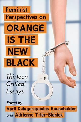 Feminist Perspectives on Orange Is the New Black: Thirteen Critical Essays