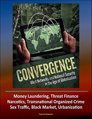 Convergence: Illicit Networks and National Security in the Age of Globalization - Money Laundering, Threat Finance, Narcotics, Transnational Organized Crime, Sex Traffic, Black Market, Urbanization