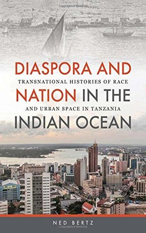 Diaspora and Nation in the Indian Ocean: Transnational Histories of Race and Urban Space in Tanzania