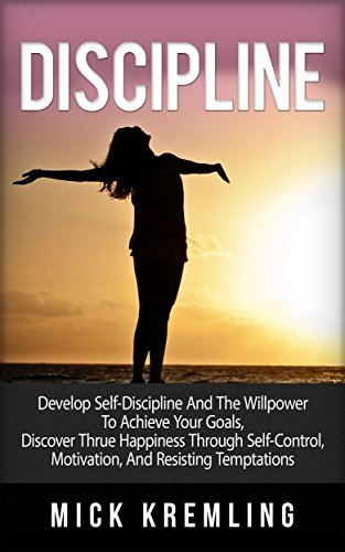 DISCIPLINE: Develop Self-Discipline And The Willpower to Achieve Your Goals, Discover True Happiness Through Self-Control, Motivation, And Resisting Temptations ... Peace of Mind, Tranquility, Effectiveness)