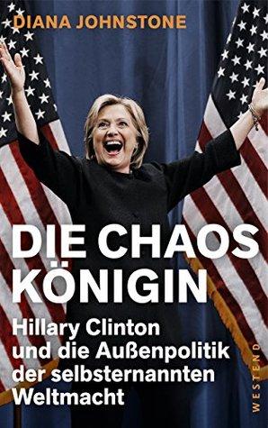 Die Chaos-Konigin: Hillary Clinton und die Au?enpolitik der selbsternannten Weltmacht