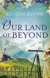 Our Land Of Beyond by Allyson Jeleyne