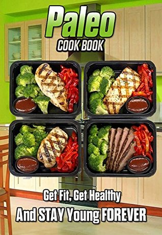 Paleo Cook Book - Get Fit, Get Healthy And Stay Young Forever: The Only Diet That Works