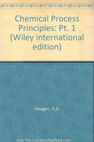 chemical process principles pt 1 by o a hougen rh goodreads com
