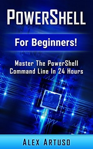 PowerShell: For Beginners! Master The PowerShell Command Line In 24 Hours