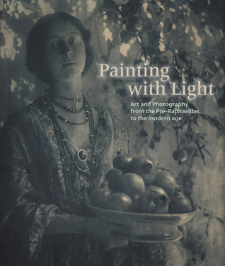 Painting with Light: Art and Photography from the Pre-Raphaelite to the Modern Age