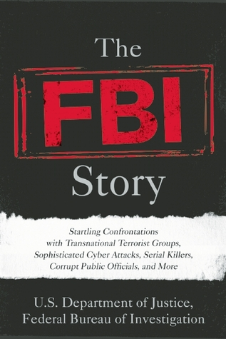 The FBI Story: Startling Confrontations with Transnational Terrorist Groups, Sophisticated Cyber Attacks, Serial Killers, Corrupt Public Officials, and More