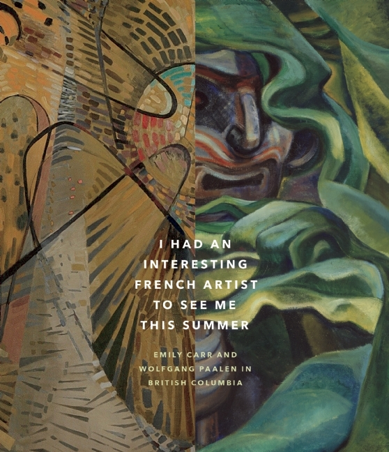 I Had an Interesting French Artist to See Me This Summer: Emily Carr and Wolfgang Paalen in British Columbia