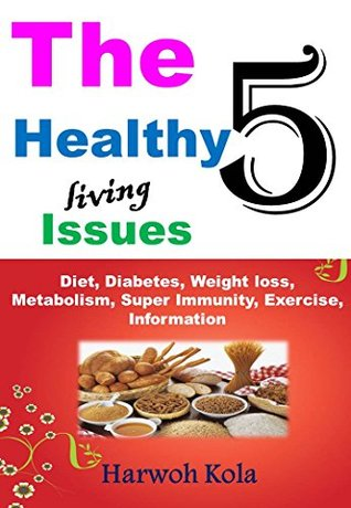 THE 5 HEALTHY LIVING ISSUES: DIET, DIABETES, WEIGHT LOSS, METABOLISM, SUPER IMMUNITY, EXERCISE, INFORMATION
